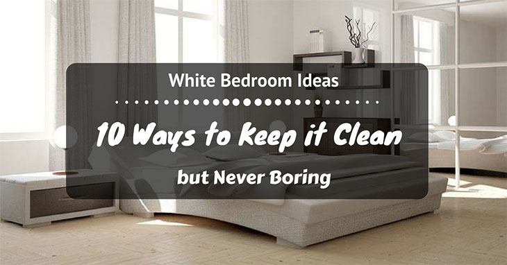White Bedroom Ideas: 10 Ways To Keep It Clean But Never Boring